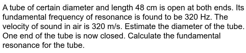A tube of certain diameter and length 48 cm is open at both ends. Its fundamental frequency of resonance is found to be 320 Hz. The velocity of sound in air is 320 m/s. Estimate the diameter of the tube. One end of the tube is now closed. Calculate the fundamental resonance for the tube.