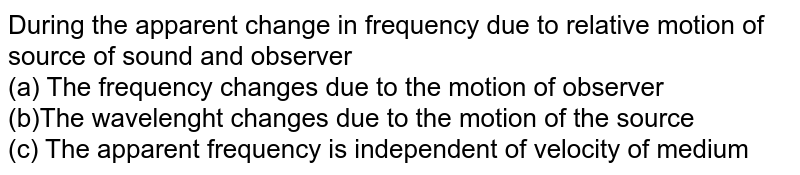 During the apparent change in frequency due to relative motion of source of sound and observer <br> (a) The frequency changes due to the motion of observer <br> (b)The wavelenght changes due to the motion of the source <br> (c)  The apparent frequency is independent of velocity of medium