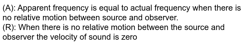 (A): Apparent frequency is equal to actual frequency when there is no relative motion between source and observer. <br> (R): When there is no relative motion between the source and observer the velocity of sound is zero