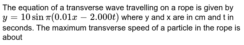 The equation of a transverse wave travelling on a rope is given by `y = 10sin pi (0.01x-2.000t)` where y and x are in cm and t in seconds. The maximum transverse speed of a particle in the rope is about