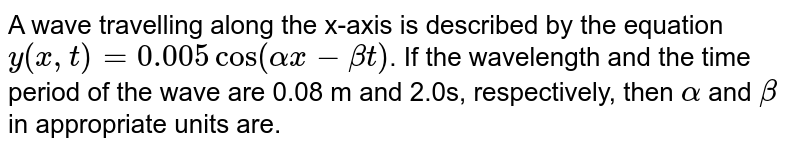 A wave travelling along the x-axis is described by the equation `y(x,t) = 0.005 cos (alphax-betat)`. If the wavelength and the time period of the wave are 0.08 m and 2.0s, respectively, then `alpha` and `beta` in appropriate units are.