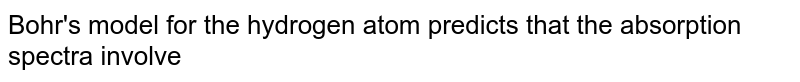 Bohr's model for the hydrogen atom predicts that the absorption spectra involve