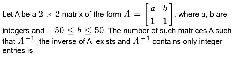 Let A be a `2 xx 2` matrix of the form `A = [[a,b],[1,1]]`, where a, b are integers and `-50 le b le 50`. The number of such matrices A such that `A^(-1)`, the inverse of A, exists and `A^(-1)` contains only integer entries is
