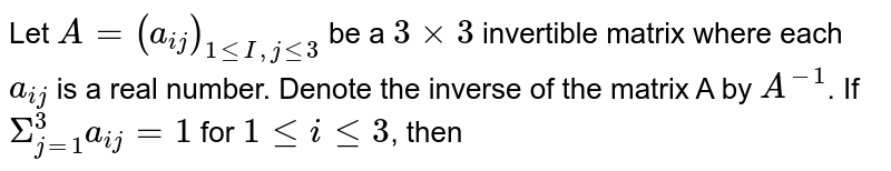 Let `A = (a_(ij))_(1 le I, j le 3)` be a `3 xx 3` invertible matrix where each `a_(ij)` is a real number. Denote the inverse of the matrix A by `A^(-1)`. If `Sigma_(j=1)^(3) a_(ij) = 1` for `1 le i le 3`, then
