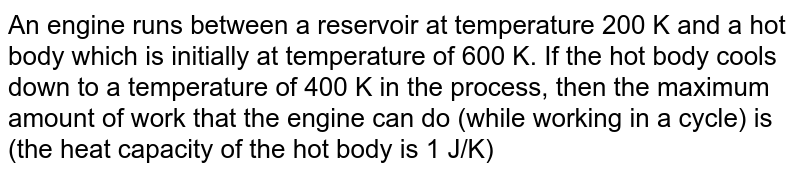 An engine runs between a reservoir at temperature 200 K and a hot body which is initially at temperature of 600 K. If the hot body cools down to a temperature of 400 K in the process, then the maximum amount of work that the engine can do (while working in a cycle) is (the heat capacity of the hot body is 1 J/K)