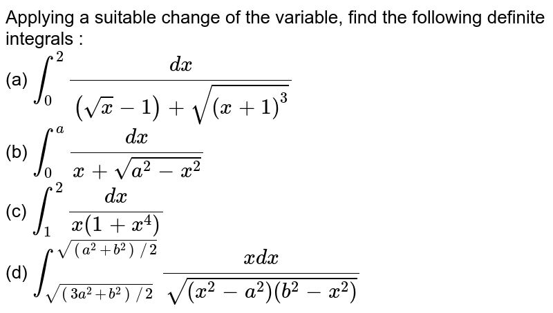Applying a suitable change of the variable, find the following  definite  integrals : <br> (a)  `int_(0)^(2) (dx)/((sqrtx - 1) + sqrt((x + 1)^(3)))`  <br> (b)  `int_(0)^(a) (dx)/(x + sqrt(a^(2) - x^(2)))` <br> (c)  `int_(1)^(2) (dx)/(x (1 + x^(4)))`  <br>  (d)  `int_(sqrt((3a^(2)+ b^(2) )//2))^(sqrt((a^(2) + b^(2))//2)) (xdx)/(sqrt((x^(2) -a^(2))(b^(2) - x^(2))))`