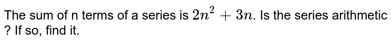 The sum of n terms of a series is `2n^2+3n`. Is the series arithmetic ? If so, find it.