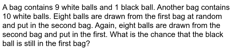 A bag contains 9 white balls and 1 black ball. Another bag contains 10 white balls. Eight balls are drawn from the first bag at random and put in the second bag. Again, eight balls are drawn from the second bag and put in the first. What is the chance that the black ball is still in the first bag?