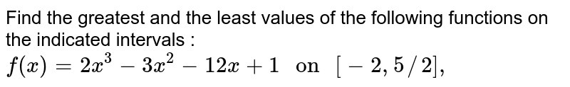 """Find the greatest and the least values of the following functions on the indicated intervals : <br> `f(x) =2x^(3) -3x^(2) -12x +1 """" on """" [-2 ,5//2] , `"""