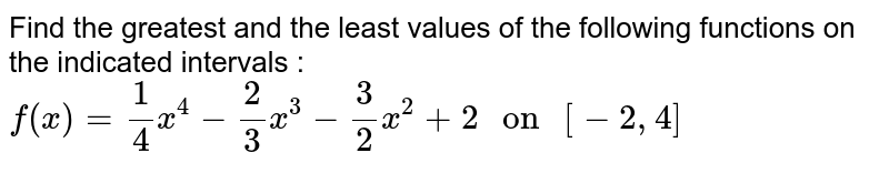 """Find the greatest and the least values of the following functions on the indicated intervals : <br> `f(x) = 1/4 x^(4) -2/3 x^(3)-3/2 x^(2) +2  """" on """" [-2,4]`"""