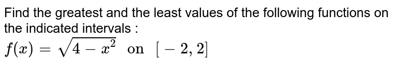 """Find the greatest and the least values of the following functions on the indicated intervals : <br> `f(x) = sqrt(4-x^(2)) """" on """" [-2,2]`"""