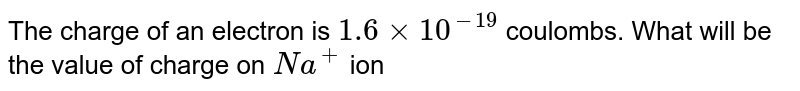 The charge of an electron is `1.6 xx 10^(-19)` coulombs. What will be the value of charge on `Na^+` ion