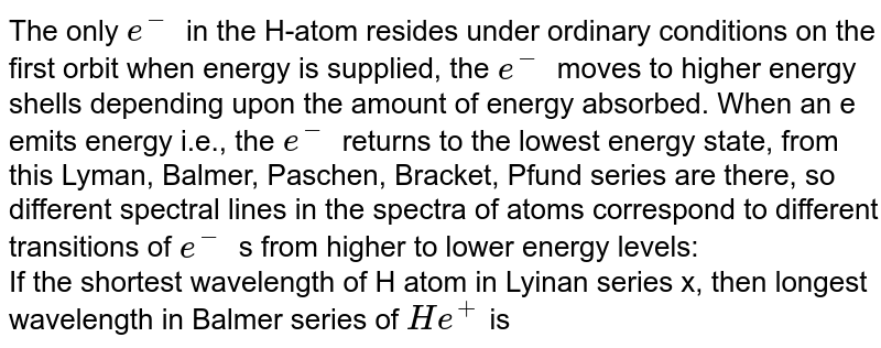 The only `e^-` in the H-atom resides under ordinary conditions on the first orbit when energy is supplied, the `e^-` moves to higher energy shells depending upon the amount of energy absorbed. When an e emits energy i.e., the `e^-` returns to the lowest energy state, from this Lyman, Balmer, Paschen, Bracket, Pfund series are there, so different spectral lines in the spectra of atoms correspond to different transitions of `e^-` s from higher to lower energy levels:   <br> If the shortest wavelength of H atom in Lyinan series x, then longest wavelength in Balmer series of `He^+` is