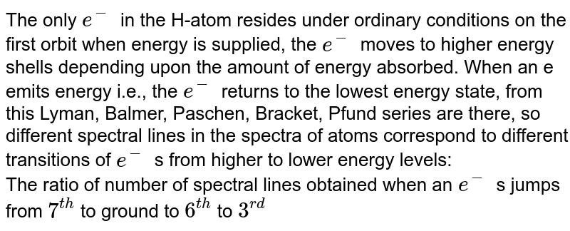 The only `e^-` in the H-atom resides under ordinary conditions on the first orbit when energy is supplied, the `e^-` moves to higher energy shells depending upon the amount of energy absorbed. When an e emits energy i.e., the `e^-` returns to the lowest energy state, from this Lyman, Balmer, Paschen, Bracket, Pfund series are there, so different spectral lines in the spectra of atoms correspond to different transitions of `e^-` s from higher to lower energy levels:   <br> The ratio of number of spectral lines obtained when an `e^-` s jumps from `7^(th)` to ground to `6^(th)` to `3^(rd)`