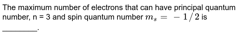 The maximum number of electrons that can have principal quantum number, n = 3 and spin quantum number `m_s= - 1//2` is ________.