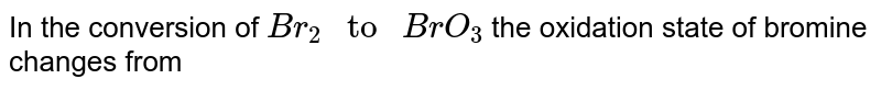 """In the conversion of `Br_(2) """" to """" BrO_3`  the oxidation state of bromine changes from"""