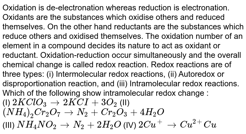 Oxidation is de-electronation whereas reduction is electronation. Oxidants are the substances which oxidise others and reduced themselves. On the other hand reductants are the substances which reduce others and oxidised themselves. The oxidation number of an element in a compound decides its nature to act as oxidant or reductant. Oxidation-reduction occur simultaneously and the overall chemical change is called redox reaction. Redox reactions are of three types: (i) Intermolecular redox reactions, (ii) Autoredox or disproportionation reaction, and (iii) Intramolecular redox reactions.  <br>   Which of the following show intramolecular redox change :  <br> (I) `2KClO_3 rarr 2KCI + 3O_2` (II) `(NH_4)_(2) Cr_(2)O_(7) rarrN_(2) + Cr_(2)O_(3) + 4H_(2)O` <br>  (III) `NH_(4) NO_(2) rarr N_2 + 2H_(2)O` (IV) `2Cu^(+) rarrCu^(2+)Cu`