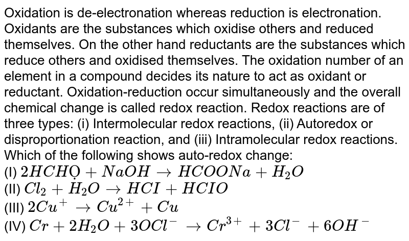Oxidation is de-electronation whereas reduction is electronation. Oxidants are the substances which oxidise others and reduced themselves. On the other hand reductants are the substances which reduce others and oxidised themselves. The oxidation number of an element in a compound decides its nature to act as oxidant or reductant. Oxidation-reduction occur simultaneously and the overall chemical change is called redox reaction. Redox reactions are of three types: (i) Intermolecular redox reactions, (ii) Autoredox or disproportionation reaction, and (iii) Intramolecular redox reactions.  <br>   Which of the following shows auto-redox change:  <br> (I) `2HCHỌ+ NaOH rarr HCOONa +H_2O` <br>  (II) `Cl_2 + H_2O rarr HCI+HCIO ` <br> (III) `2Cu^(+) rarr Cu^(2+) + Cu` <br>  (IV) `Cr+2H_(2)O+3OCl^(-) rarr Cr^(3+) + 3Cl^(-) + 6OH^(-)`