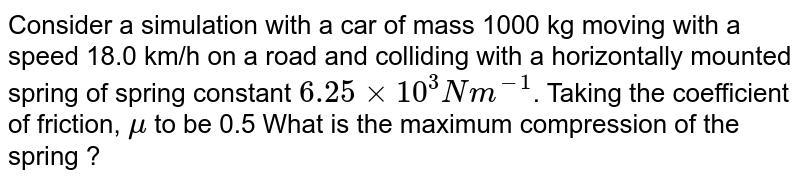 Consider a simulation with a car of mass 1000 kg moving with a speed 18.0 km/h on a road and colliding with a horizontally mounted spring of spring constant `6.25xx10^(3)Nm^(-1)`. Taking the coefficient of friction, `mu` to be 0.5 What is the maximum compression of the spring ?