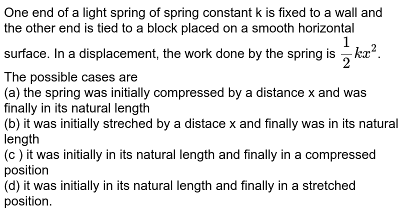 One end of a light spring of spring constant k is fixed to a wall and the other end is tied to a block placed on a smooth horizontal surface. In a displacement, the work done by the spring is `(1)/(2)kx^(2)`. The possible cases are  <br>  (a) the spring was initially compressed by a distance x and was finally in its natural length  <br>  (b) it was initially streched by a distace x and finally was in its natural length  <br>  (c ) it was initially in its natural length and finally in a compressed position  <br>  (d) it was initially in its natural length and finally in a stretched position.