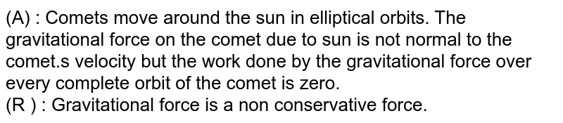 (A) : Comets move around the sun in elliptical orbits. The gravitational force on the comet due to sun is not normal to the comet.s velocity but the work done by the gravitational force over every complete orbit of the comet is zero.  <br>  (R ) : Gravitational force is a non conservative force.