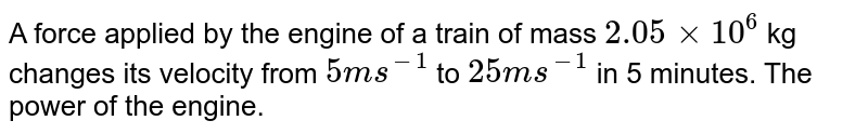 A force applied by the engine of a train of mass `2.05xx10^(6)` kg changes its velocity from `5ms^(-1)` to `25 ms^(-1)` in 5 minutes. The power of the engine.