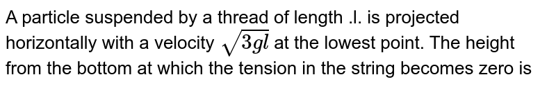 A particle suspended by a thread of length .l. is projected horizontally with a velocity `sqrt(3gl)` at the lowest point. The height from the bottom at which the tension in the string becomes zero is