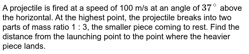 A projectile is fired at a speed of 100 m/s at an angle of `37^(@)` above the horizontal. At the highest point, the projectile breaks into two parts of mass ratio 1 : 3, the smaller piece coming to rest. Find the distance from the launching point to the point where the heavier piece lands.