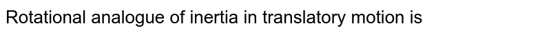 Rotational analogue of inertia in translatory motion is