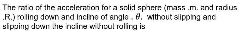 The ratio of the acceleration for a solid sphere (mass .m. and radius .R.) rolling down and incline of angle `.theta.` without slipping and slipping down the incline without rolling is