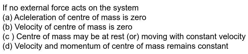 If no external force acts on the system  <br>  (a) Acleleration of centre of mass is zero  <br>  (b) Velocity of centre of mass is zero  <br>  (c ) Centre of mass may be at rest (or) moving with constant velocity  <br>  (d) Velocity and momentum of centre of mass remains constant