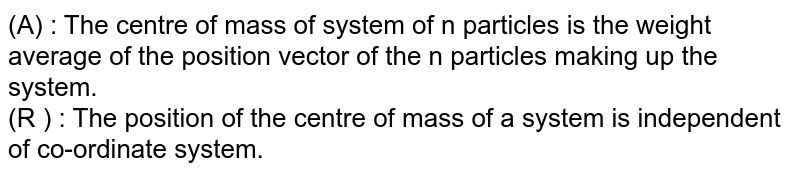 (A) : The centre of mass of system of n particles is the weight average of the position vector of the n particles making up the system.  <br> (R ) : The position of the centre of mass of a system is independent of co-ordinate system.