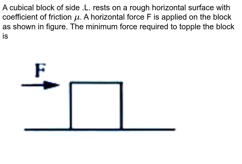 """A cubical block of side .L. rests on a rough horizontal surface with coefficient of friction `mu`. A horizontal force F is applied on the block as shown in figure. The minimum force required to topple the block is  <br>  <img src=""""https://doubtnut-static.s.llnwi.net/static/physics_images/AKS_DOC_OBJ_PHY_XI_V01_B_C07_E04_049_Q01.png"""" width=""""80%"""">"""