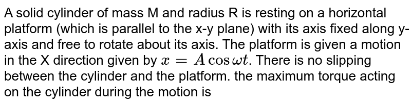 A solid cylinder of mass M and radius R is resting on a horizontal platform (which is parallel to the x-y plane) with its axis fixed along y-axis and free to rotate about its axis. The platform is given a motion in the X direction given by `x = A cos omega t`. There is no slipping between the cylinder and the platform. the maximum torque acting on the cylinder during the motion is