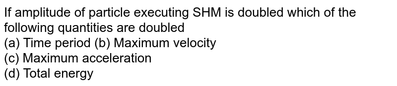 If amplitude of particle executing SHM is doubled which of the following quantities are doubled <br> (a) Time period  (b) Maximum velocity <br> (c) Maximum acceleration <br> (d) Total energy