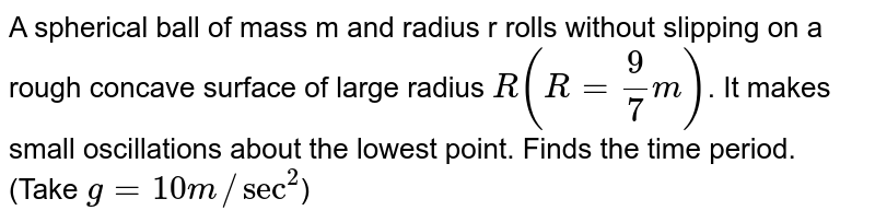 A spherical ball of mass m and radius r rolls without slipping on a rough concave surface of large radius `R(R = (9)/(7)m)`. It makes small oscillations about the lowest point. Finds the time period. (Take `g = 10m//sec^(2)`)