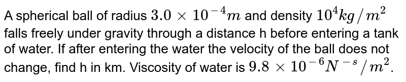 A spherical ball of radius `3.0xx10^(-4)m` and density `10^(4) kg//m^(2)` falls freely under gravity through a distance h before entering a tank of water. If after entering the water the velocity of the ball does not change, find h in km. Viscosity of water is `9.8xx10^(-6)N^(-s)//m^(2)`.