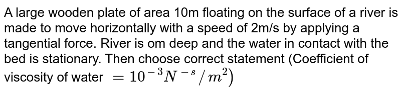 A large wooden plate of area 10m floating on the surface of a river is made to move horizontally with a speed of 2m/s by applying a tangential force. River is om deep and the water in contact with the bed is stationary. Then choose correct statement (Coefficient of viscosity of water `=10^(-3)N^(-s)//m^(2))`