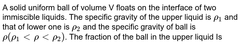 A solid uniform ball of volume V floats on the interface of two immiscible liquids. The specific gravity of the upper liquid is `rho_(1)` and that of lower one is `rho_(2)` and the specific gravity of ball is `rho(rho_(1) lt rho lt rho_(2))`. The fraction of the ball in the upper liquid Is