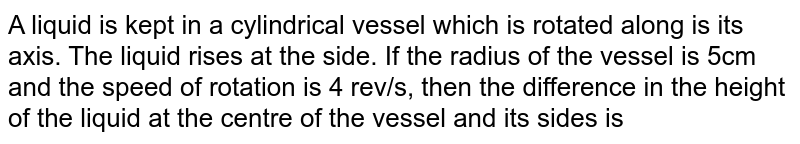 A liquid is kept in a cylindrical vessel which is rotated along is its axis. The liquid rises at the side. If the radius of the vessel is 5cm and the speed of rotation is 4 rev/s, then the difference in the height of the liquid at the centre of the vessel and its sides is