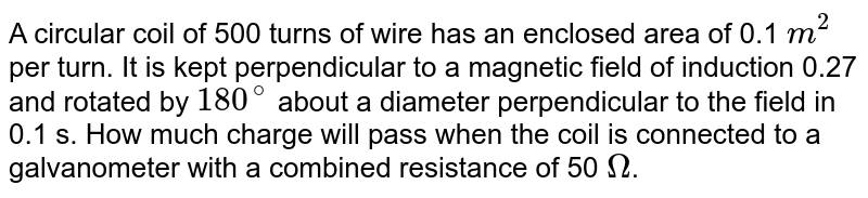 A circular coil of 500 turns of wire has an enclosed area of 0.1 `m^(2)` per turn. It is kept perpendicular to a magnetic field of induction 0.27 and rotated by `180^(@)` about a diameter perpendicular to the field in 0.1 s. How much charge will pass when the coil is connected to a galvanometer with a combined resistance of 50 `Omega`.