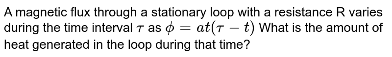 A magnetic flux through a stationary loop with a resistance R varies during the time interval `tau` as `phi = at (tau-t)` What is the amount of heat generated in the loop during that time?