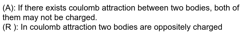(A): If there exists coulomb attraction between two bodies, both of them may not be charged. <br> (R ): In coulomb attraction two bodies are oppositely charged