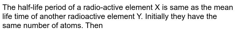The half-life period of a radio-active element X is same as the mean life time of another radioactive element Y. Initially they have the same number of atoms. Then