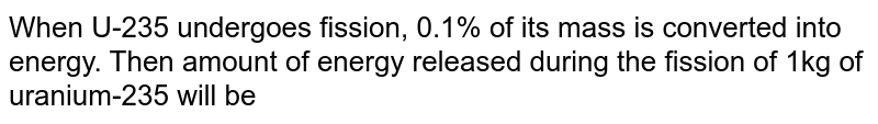 When U-235 undergoes fission, 0.1% of its mass is converted into energy. Then amount of energy released during the fission of 1kg of uranium-235 will be