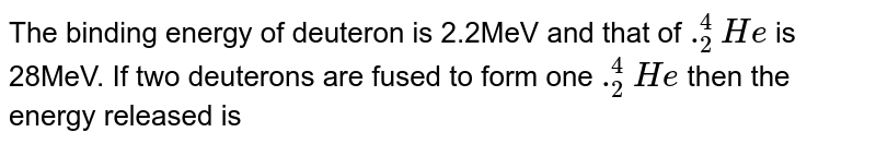 The binding energy of deuteron is 2.2MeV and that of `._2^4He` is 28MeV. If two deuterons are fused to form one `._2^4He` then the energy released is
