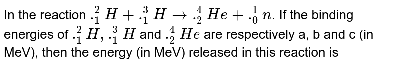In the reaction `._1^2H+._1^3H to ._2^4He + ._0^1n`. If the binding energies of `._1^2H,._1^3H` and `._2^4He`  are respectively a, b and c (in MeV), then the energy (in MeV) released in this reaction is