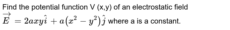 Find the potential function V (x,y) of an electrostatic field `vec(E)=2axy hat(i)+a(x^(2)-y^(2))hat(j)` where a is a constant.