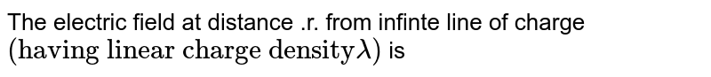 """The electric field at distance .r. from infinte line of charge `(""""having linear charge density"""" lambda)` is"""