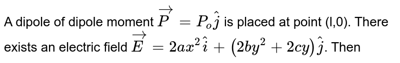 A dipole of dipole moment `vec(P) = P_(o) hat(j)` is placed at point (l,0). There exists an electric field `vec(E)=2ax^(2)hat(i)+(2by^(2)+2cy)hat(j)`. Then